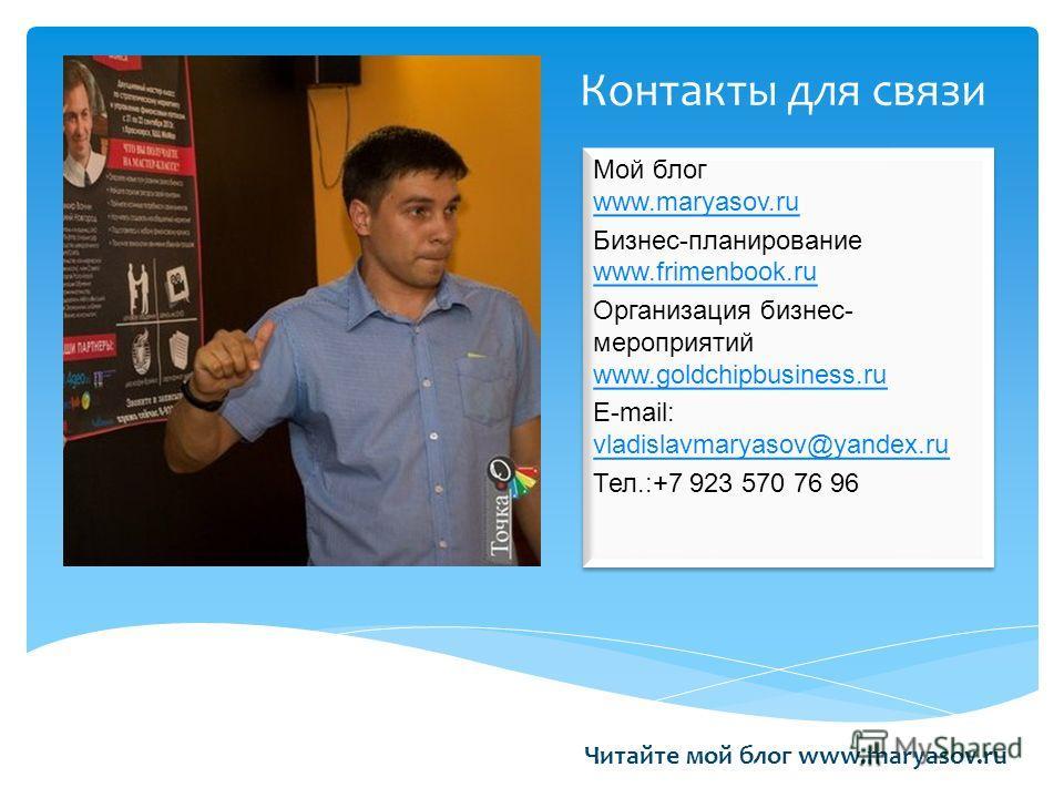 Контакты для связи Читайте мой блог www.maryasov.ru Мой блог www.maryasov.ru www.maryasov.ru Бизнес-планирование www.frimenbook.ru www.frimenbook.ru Организация бизнес- мероприятий www.goldchipbusiness.ru www.goldchipbusiness.ru E-mail: vladislavmary