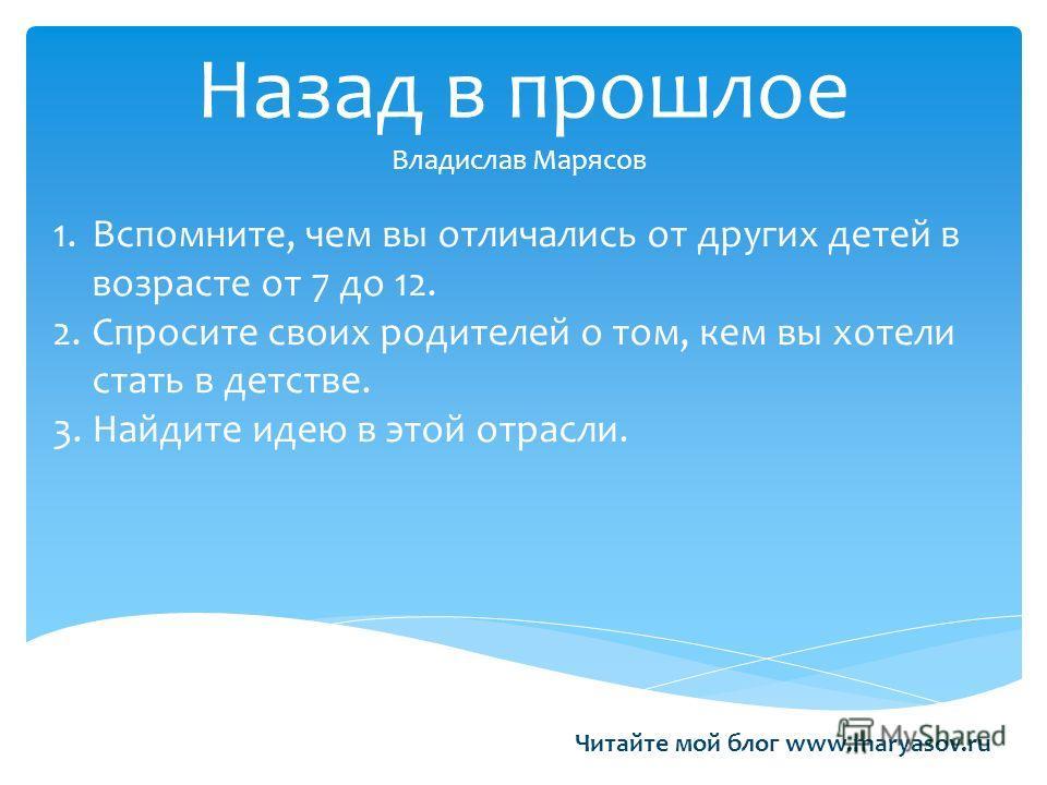 Назад в прошлое Владислав Марясов 1.Вспомните, чем вы отличались от других детей в возрасте от 7 до 12. 2.Спросите своих родителей о том, кем вы хотели стать в детстве. 3.Найдите идею в этой отрасли. Читайте мой блог www.maryasov.ru