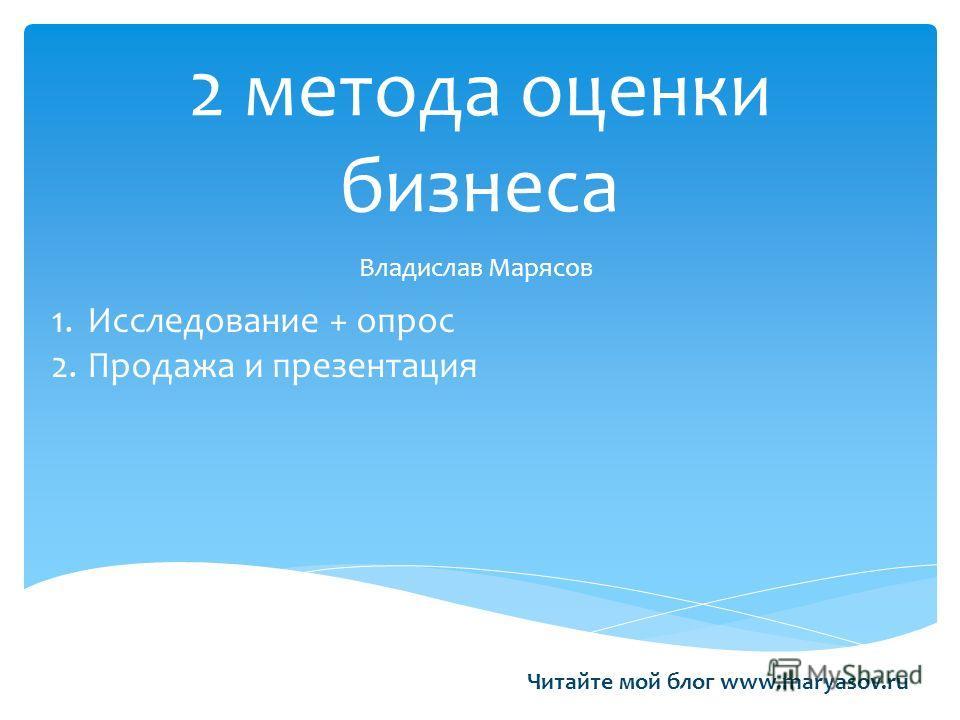 2 метода оценки бизнеса Владислав Марясов 1.Исследование + опрос 2.Продажа и презентация Читайте мой блог www.maryasov.ru