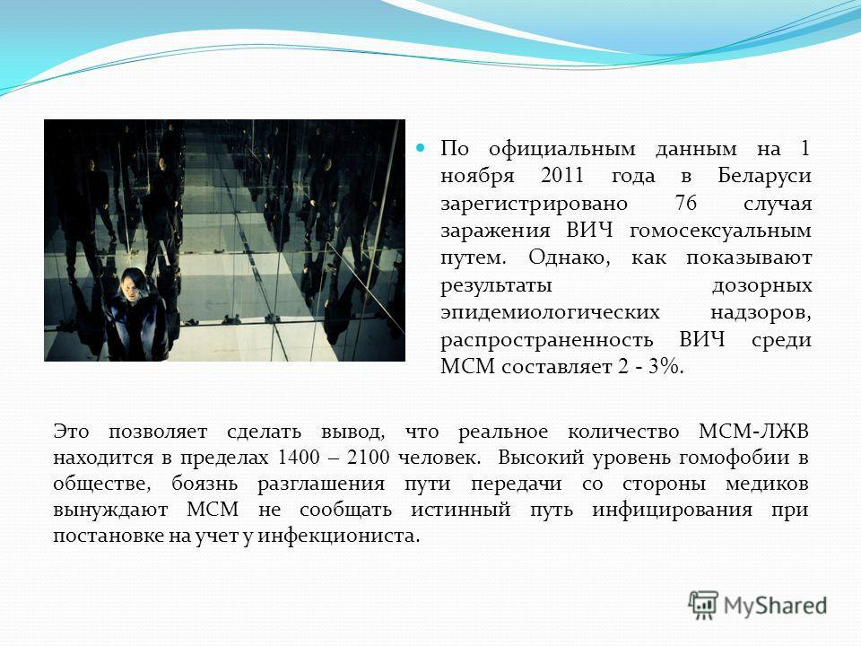 По официальным данным на 1 ноября 2011 года в Беларуси зарегистрировано 76 случая заражения ВИЧ гомосексуальным путем. Однако, как показывают результаты дозорных эпидемиологических надзоров, распространенность ВИЧ среди МСМ составляет 2 - 3 %. Это по