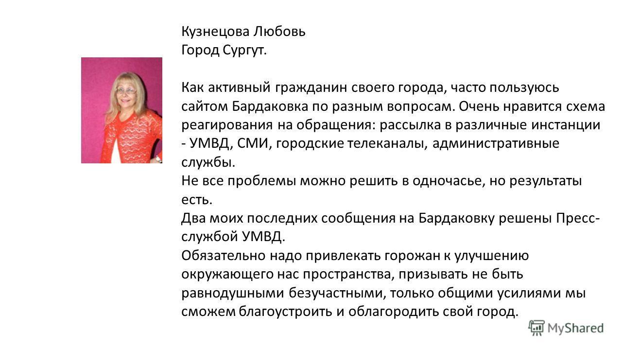 Кузнецова Любовь Город Сургут. Как активный гражданин своего города, часто пользуюсь сайтом Бардаковка по разным вопросам. Очень нравится схема реагирования на обращения: рассылка в различные инстанции - УМВД, СМИ, городские телеканалы, административ
