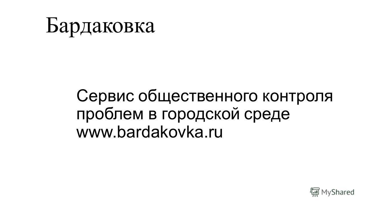 Сервис общественного контроля проблем в городской среде www.bardakovka.ru Бардаковка