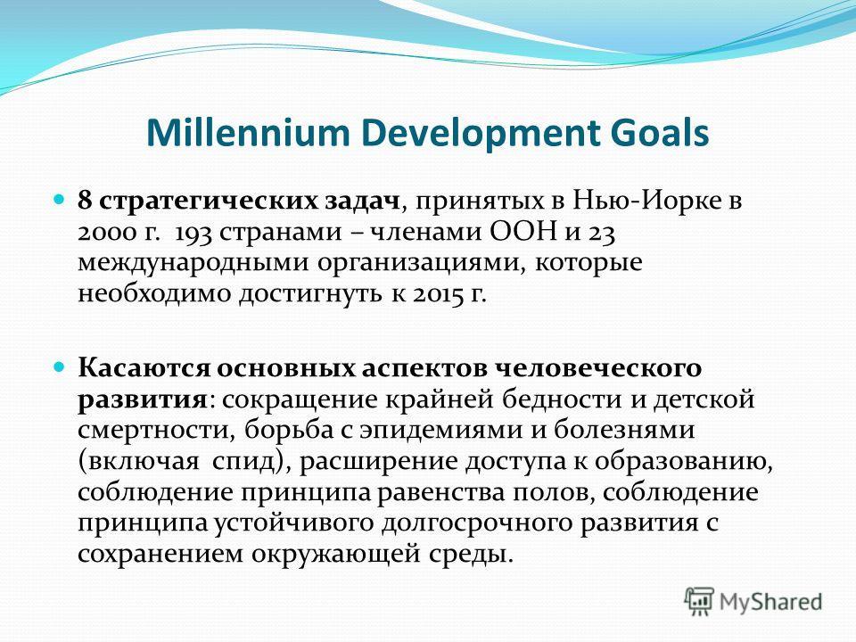Millennium Development Goals 8 стратегических задач, принятых в Нью-Иорке в 2000 г. 193 странами – членами ООН и 23 международными организациями, которые необходимо достигнуть к 2015 г. Касаются основных аспектов человеческого развития: сокращение кр