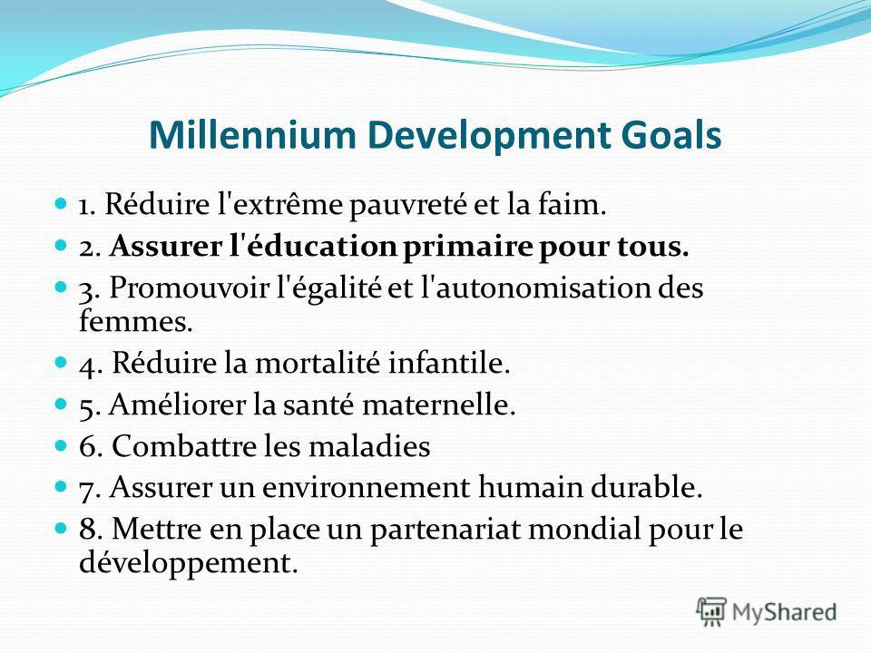 Millennium Development Goals 1. Réduire l'extrême pauvreté et la faim. 2. Assurer l'éducation primaire pour tous. 3. Promouvoir l'égalité et l'autonomisation des femmes. 4. Réduire la mortalité infantile. 5. Améliorer la santé maternelle. 6. Combattr