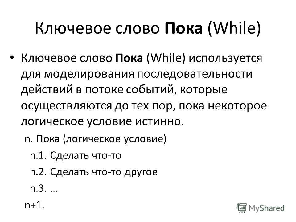 Ключевое слово Пока (While) Ключевое слово Пока (While) используется для моделирования последовательности действий в потоке событий, которые осуществляются до тех пор, пока некоторое логическое условие истинно. n. Пока (логическое условие) n.1. Сдела