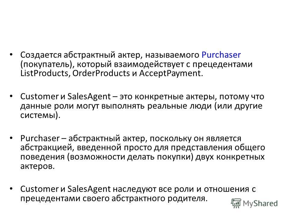 Создается абстрактный актер, называемого Purchaser (покупатель), который взаимодействует с прецедентами ListProducts, OrderProducts и AcceptPayment. Customer и SalesAgent – это конкретные актеры, потому что данные роли могут выполнять реальные люди (