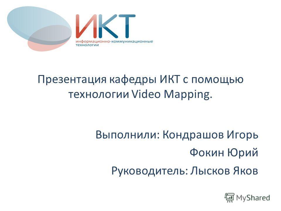 Презентация кафедры ИКТ с помощью технологии Video Mapping. Выполнили: Кондрашов Игорь Фокин Юрий Руководитель: Лысков Яков