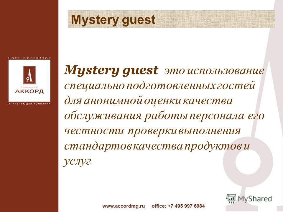 Mystery guest Mystery guest - это использование специально подготовленных гостей для анонимной оценки качества обслуживания, работы персонала, его честности, проверки выполнения стандартов качества продуктов и услуг.