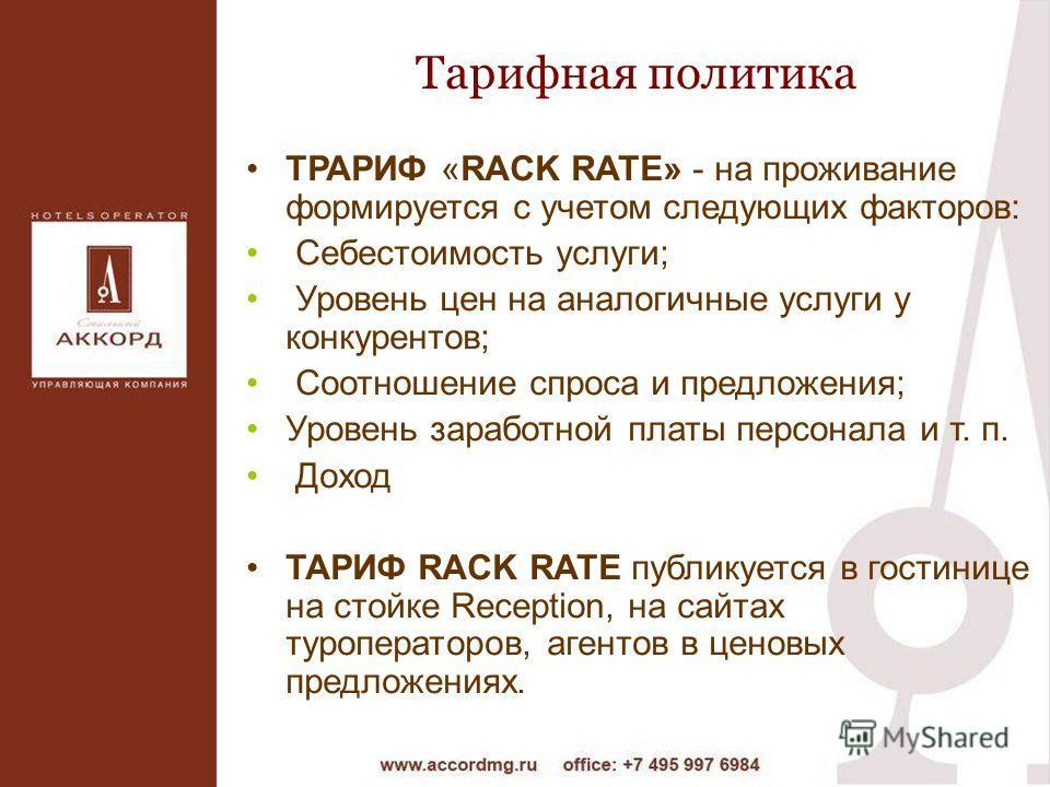 Тарифная политика ТРАРИФ «RACK RATE» - на проживание формируется с учетом следующих факторов: Себестоимость услуги; Уровень цен на аналогичные услуги у конкурентов; Соотношение спроса и предложения; Уровень заработной платы персонала и т. п. Доход ТА
