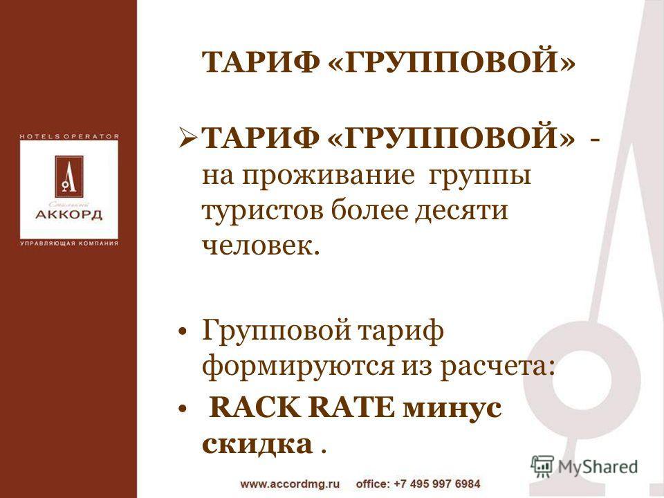 ТАРИФ «ГРУППОВОЙ» ТАРИФ «ГРУППОВОЙ» - на проживание группы туристов более десяти человек. Групповой тариф формируются из расчета: RACK RATE минус скидка.