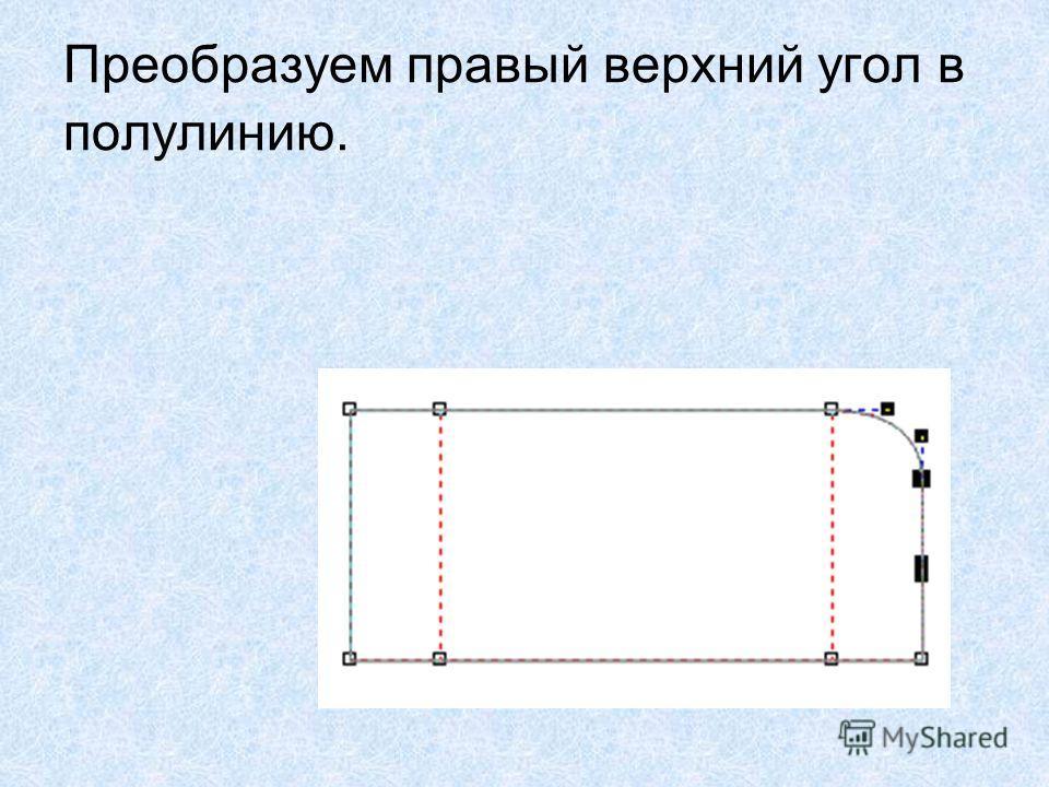 Преобразуем правый верхний угол в полулинию.