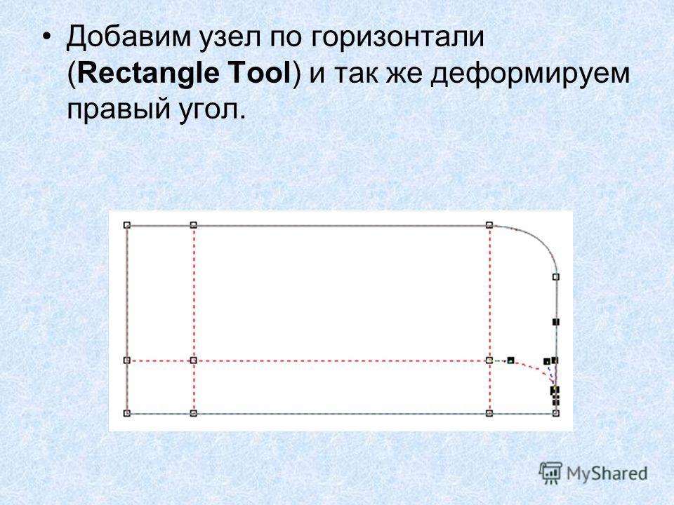 Добавим узел по горизонтали (Rectangle Tool) и так же деформируем правый угол.