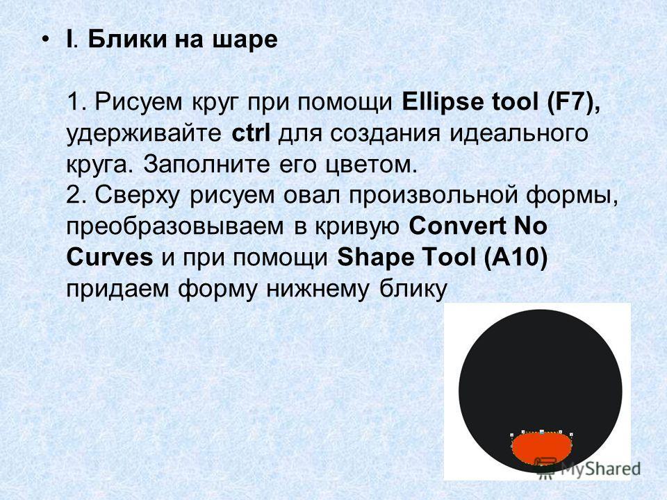 I. Блики на шаре 1. Рисуем круг при помощи Ellipse tool (F7), удерживайте ctrl для создания идеального круга. Заполните его цветом. 2. Сверху рисуем овал произвольной формы, преобразовываем в кривую Convert No Curves и при помощи Shape Tool (А10) при