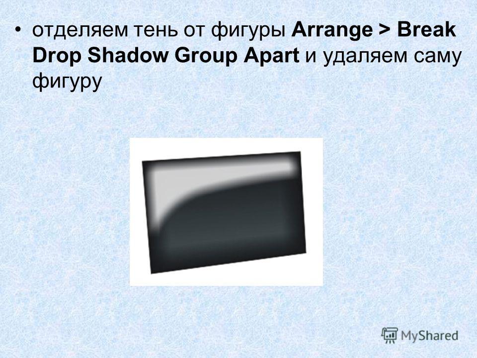 отделяем тень от фигуры Arrange > Break Drop Shadow Group Apart и удаляем саму фигуру
