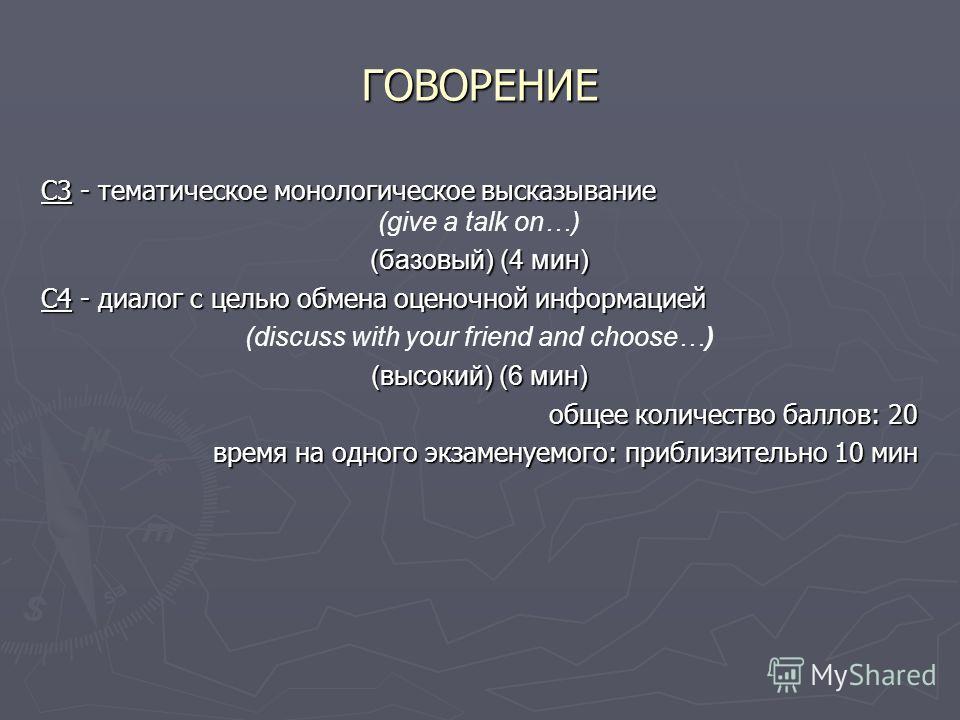 ГОВОРЕНИЕ C3 - тематическое монологическое высказывание (give a talk on…) (базовый) (4 мин) C4 - диалог с целью обмена оценочной информацией (discuss with your friend and choose…) (высокий) (6 мин) общее количество баллов: 20 время на одного экзамену