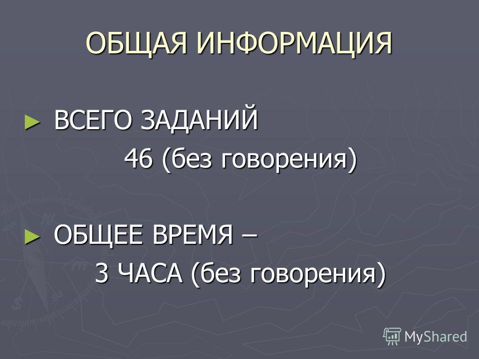 ОБЩАЯ ИНФОРМАЦИЯ ВСЕГО ЗАДАНИЙ ВСЕГО ЗАДАНИЙ 46 (без говорения) ОБЩЕЕ ВРЕМЯ – ОБЩЕЕ ВРЕМЯ – 3 ЧАСА (без говорения)