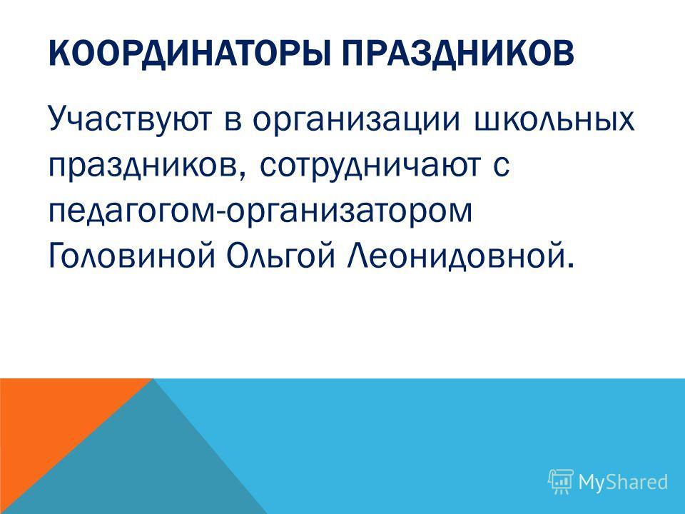 КООРДИНАТОРЫ ПРАЗДНИКОВ Участвуют в организации школьных праздников, сотрудничают с педагогом-организатором Головиной Ольгой Леонидовной.