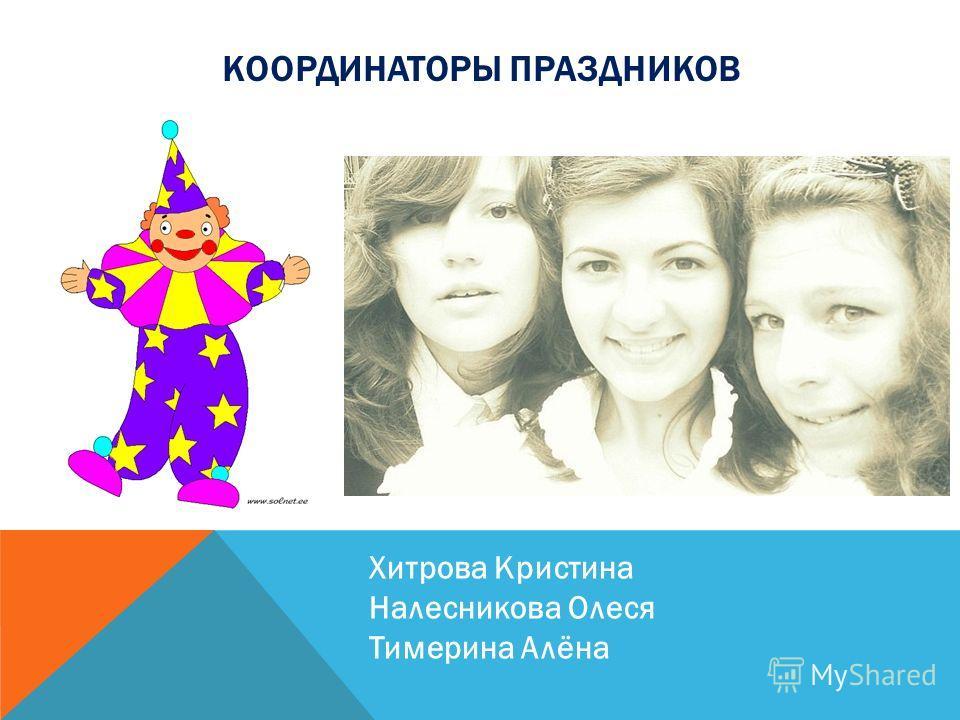 КООРДИНАТОРЫ ПРАЗДНИКОВ Хитрова Кристина Налесникова Олеся Тимерина Алёна