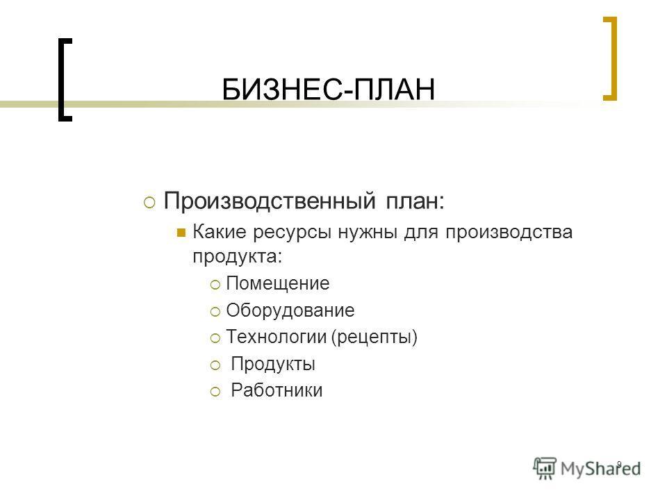 9 БИЗНЕС-ПЛАН Производственный план: Какие ресурсы нужны для производства продукта: Помещение Оборудование Технологии (рецепты) Продукты Работники