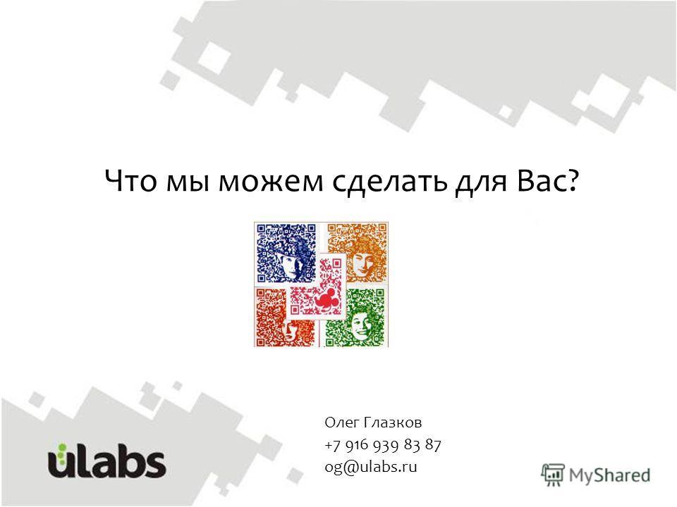 Что мы можем сделать для Вас? Олег Глазков +7 916 939 83 87 og@ulabs.ru