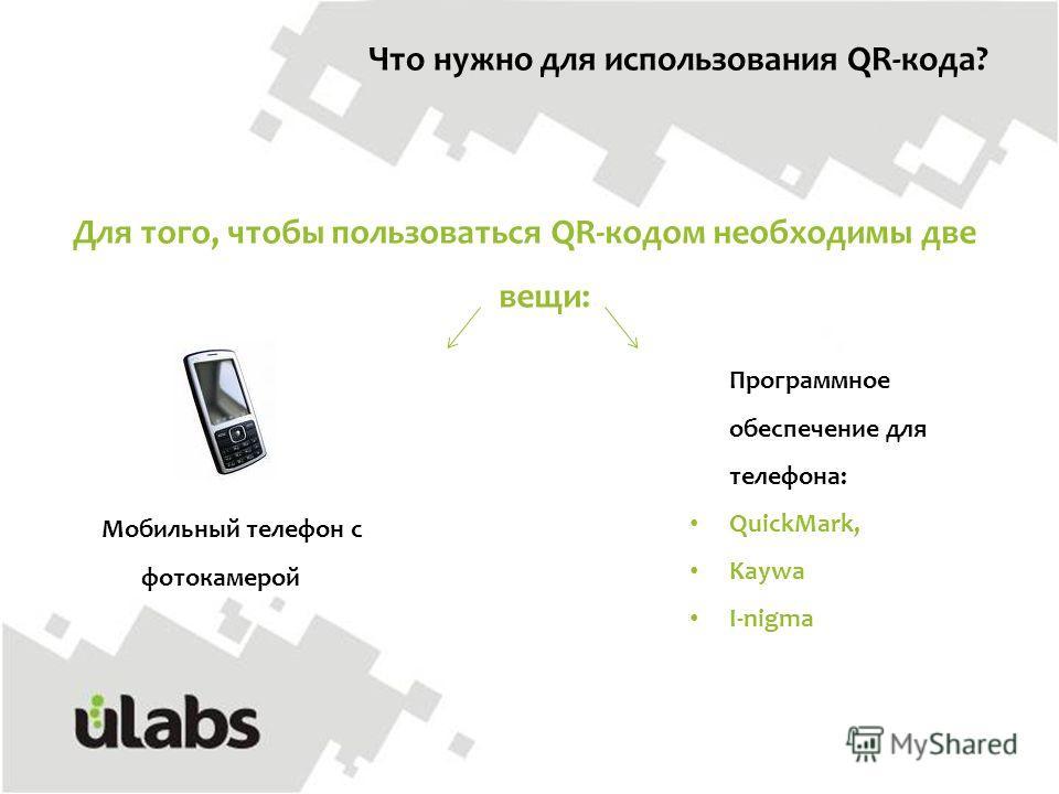 Для того, чтобы пользоваться QR-кодом необходимы две вещи: Что нужно для использования QR-кода? Мобильный телефон с фотокамерой Программное обеспечение для телефона: QuickMark, Kaywa I-nigma