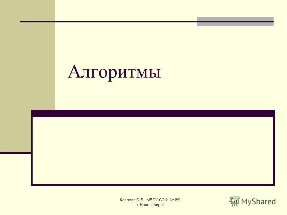 Козлова О.Б., МБОУ СОШ 199, г.Новосибирск Алгоритмы