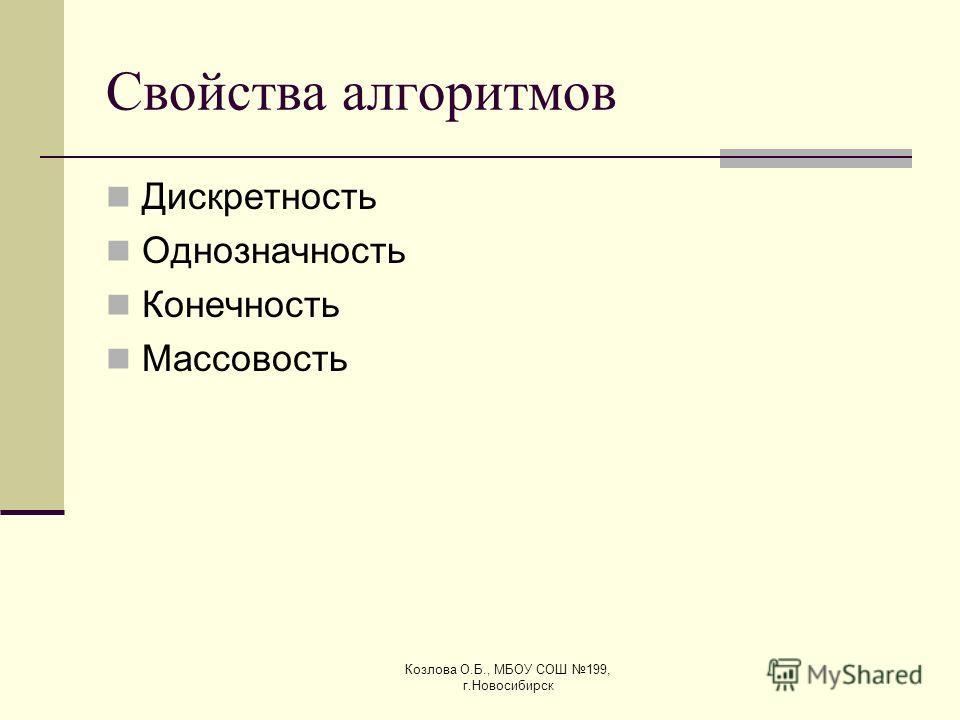 Козлова О.Б., МБОУ СОШ 199, г.Новосибирск Свойства алгоритмов Дискретность Однозначность Конечность Массовость