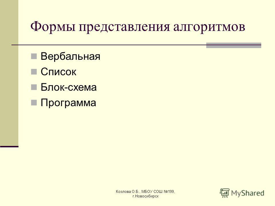 Козлова О.Б., МБОУ СОШ 199, г.Новосибирск Формы представления алгоритмов Вербальная Список Блок-схема Программа