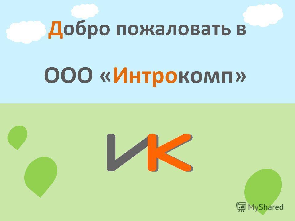 ООО «Интрокомп» Добро пожаловать в