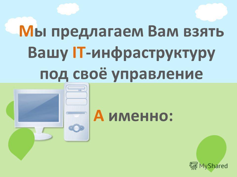 Мы предлагаем Вам взять Вашу IT-инфраструктуру под своё управление А именно: