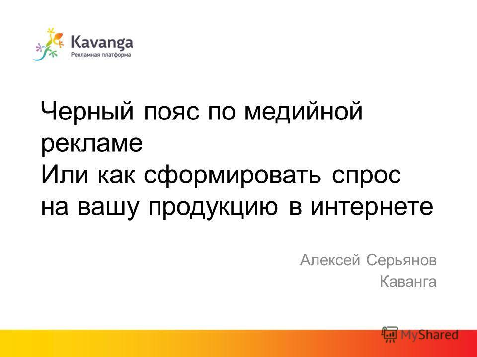 Черный пояс по медийной рекламе Или как сформировать спрос на вашу продукцию в интернете Алексей Серьянов Каванга
