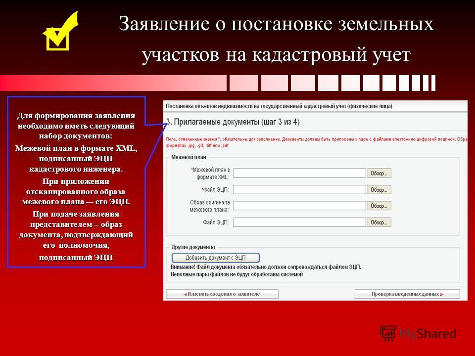 Заявление о постановке земельных участков на кадастровый учет Для формирования заявления необходимо иметь следующий набор документов: Межевой план в формате XML, подписанный ЭЦП кадастрового инженера. При приложении отсканированного образа межевого п