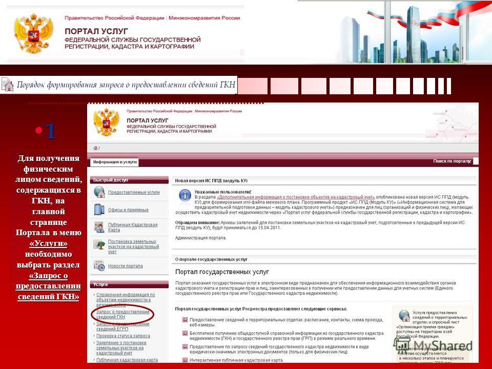 Для получения физическим лицом сведений, содержащихся в ГКН, на главной странице Портала в меню «Услуги» необходимо выбрать раздел «Запрос о предоставлении сведений ГКН» 1