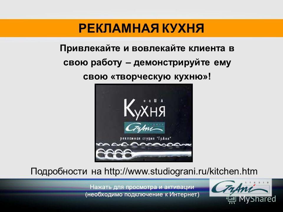 Привлекайте и вовлекайте клиента в свою работу – демонстрируйте ему свою «творческую кухню»! РЕКЛАМНАЯ КУХНЯ Нажать для просмотра и активации (необходимо подключение к Интернет) Подробности на http://www.studiograni.ru/kitchen.htm