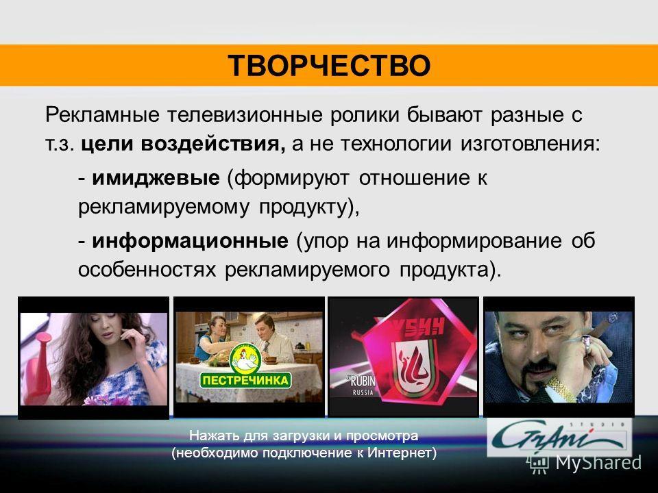 ТВОРЧЕСТВО Рекламные телевизионные ролики бывают разные с т.з. цели воздействия, а не технологии изготовления: - имиджевые (формируют отношение к рекламируемому продукту), - информационные (упор на информирование об особенностях рекламируемого продук