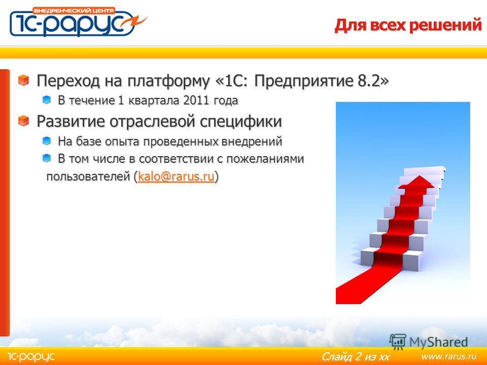 Слайд 2 из хх Для всех решений Переход на платформу «1С: Предприятие 8.2» В течение 1 квартала 2011 года Развитие отраслевой специфики На базе опыта проведенных внедрений В том числе в соответствии с пожеланиями пользователей (kalo@rarus.ru) пользова