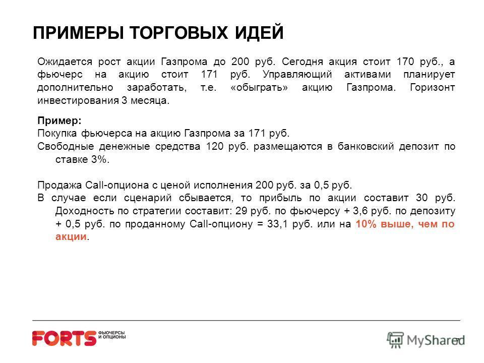 ПРИМЕРЫ ТОРГОВЫХ ИДЕЙ Ожидается рост акции Газпрома до 200 руб. Сегодня акция стоит 170 руб., а фьючерс на акцию стоит 171 руб. Управляющий активами планирует дополнительно заработать, т.е. «обыграть» акцию Газпрома. Горизонт инвестирования 3 месяца.
