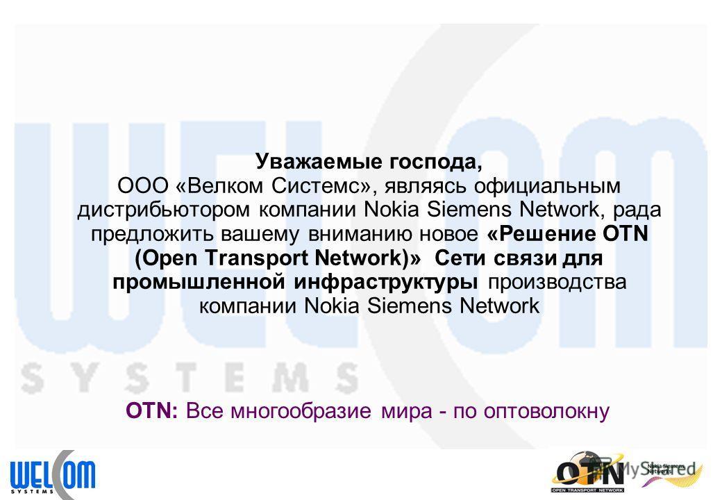 Уважаемые господа, ООО «Велком Системс», являясь официальным дистрибьютором компании Nokia Siemens Network, рада предложить вашему вниманию новое «Решение OTN (Open Transport Network)» Сети связи для промышленной инфраструктуры производства компании
