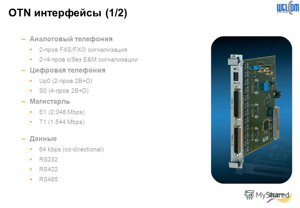 OTN интерфейсы (1/2) – Аналоговый телефония 2-пров FXS/FXO сигнализация 2-/4-пров с/без E&M сигнализации – Цифровая телефония Up0 (2-пров 2B+D) S0 (4-пров 2B+D) – Магистарль E1 (2.048 Mbps) T1 (1.544 Mbps) – Данные 64 kbps (co-directional) RS232 RS42