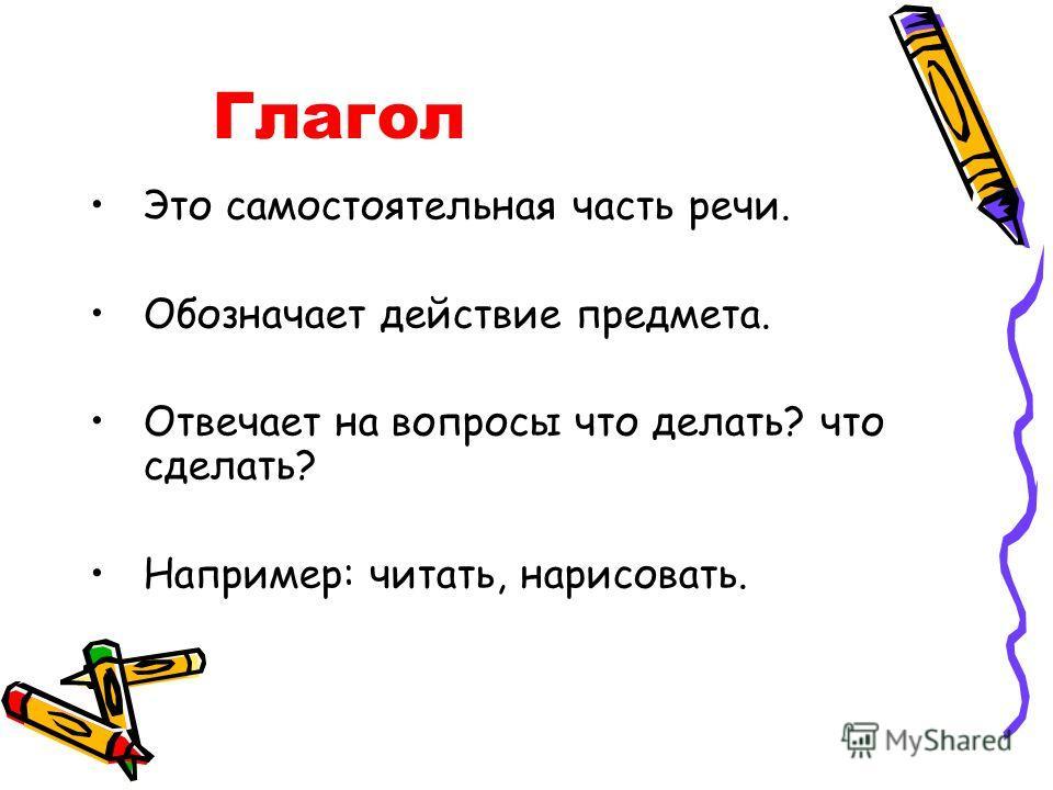 Глагол Это самостоятельная часть речи. Обозначает действие предмета. Отвечает на вопросы что делать? что сделать? Например: читать, нарисовать.