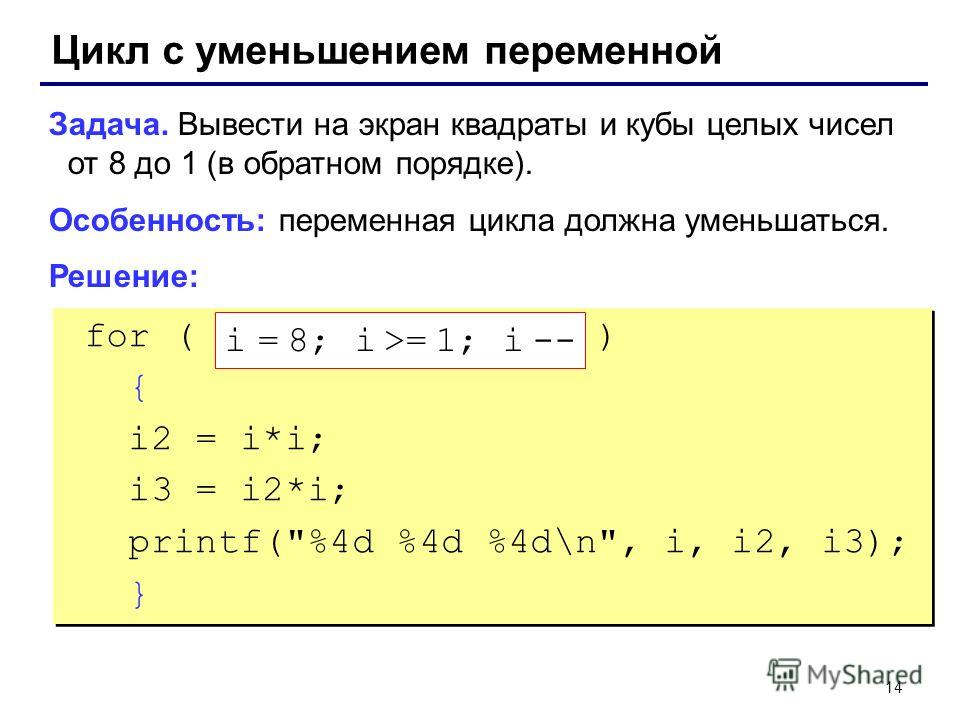 14 Цикл с уменьшением переменной Задача. Вывести на экран квадраты и кубы целых чисел от 8 до 1 (в обратном порядке). Особенность: переменная цикла должна уменьшаться. Решение: for ( ) { i2 = i*i; i3 = i2*i; printf(