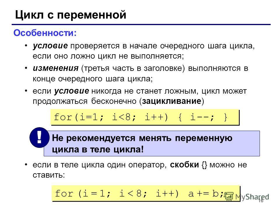 16 Цикл с переменной Особенности: условие проверяется в начале очередного шага цикла, если оно ложно цикл не выполняется; изменения (третья часть в заголовке) выполняются в конце очередного шага цикла; если условие никогда не станет ложным, цикл може