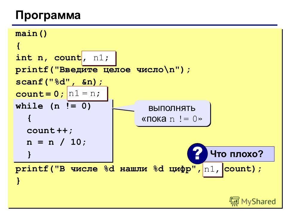 23 Программа main() { int n, count; printf(Введите целое число\n); scanf(%d, &n); count = 0; while (n != 0) { count ++; n = n / 10; } printf(В числе %d нашли %d цифр, n, count); } n1 = n; n1, выполнять «пока n != 0 » Что плохо? ?, n1;