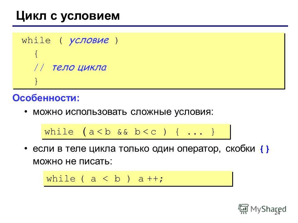 24 Цикл с условием while ( условие ) { // тело цикла } while ( условие ) { // тело цикла } Особенности: можно использовать сложные условия: если в теле цикла только один оператор, скобки {} можно не писать: while ( a < b && b < c ) {... } while ( a <