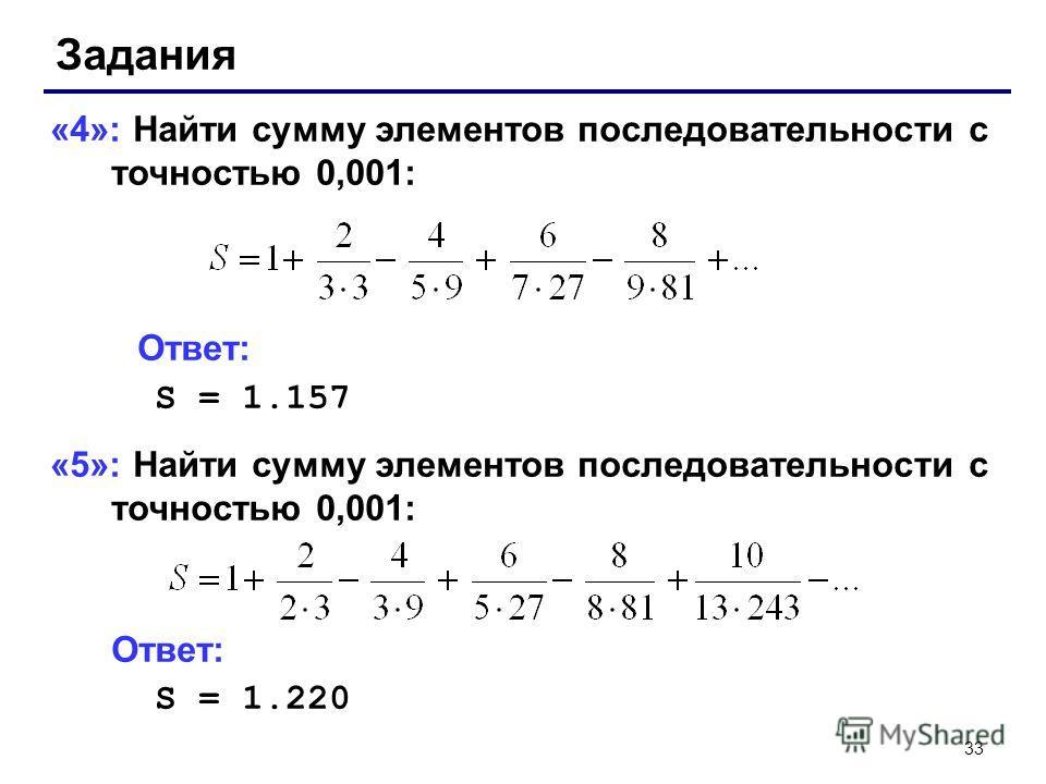 33 Задания «4»: Найти сумму элементов последовательности с точностью 0,001: Ответ: S = 1.157 «5»: Найти сумму элементов последовательности с точностью 0,001: Ответ: S = 1.220