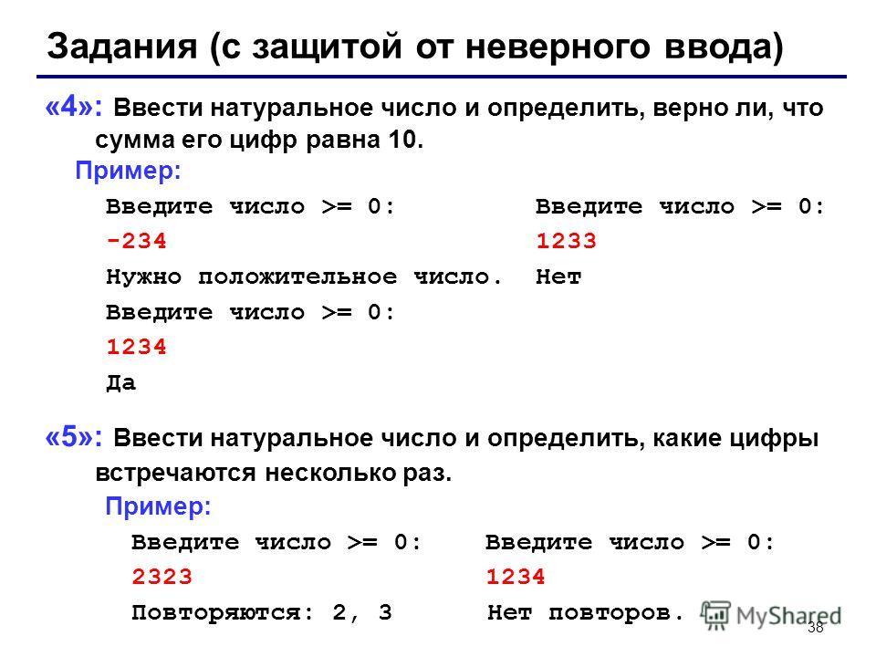 38 Задания (с защитой от неверного ввода) «4»: Ввести натуральное число и определить, верно ли, что сумма его цифр равна 10. Пример: Введите число >= 0: Введите число >= 0: -234 1233 Нужно положительное число. Нет Введите число >= 0: 1234 Да «5»: Вве