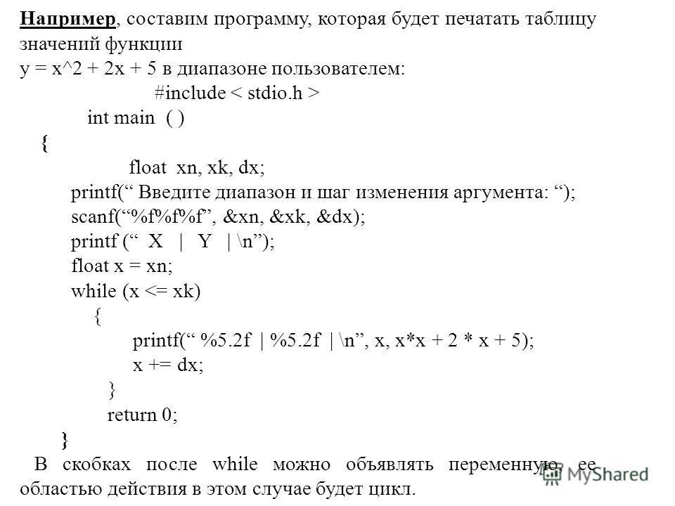 Например, составим программу, которая будет печатать таблицу значений функции у = х^2 + 2x + 5 в диапазоне пользователем: #include int main ( ) { float xn, xk, dx; printf( Введите диапазон и шаг изменения аргумента: ); scanf(%f%f%f, &xn, &xk, &dx); p