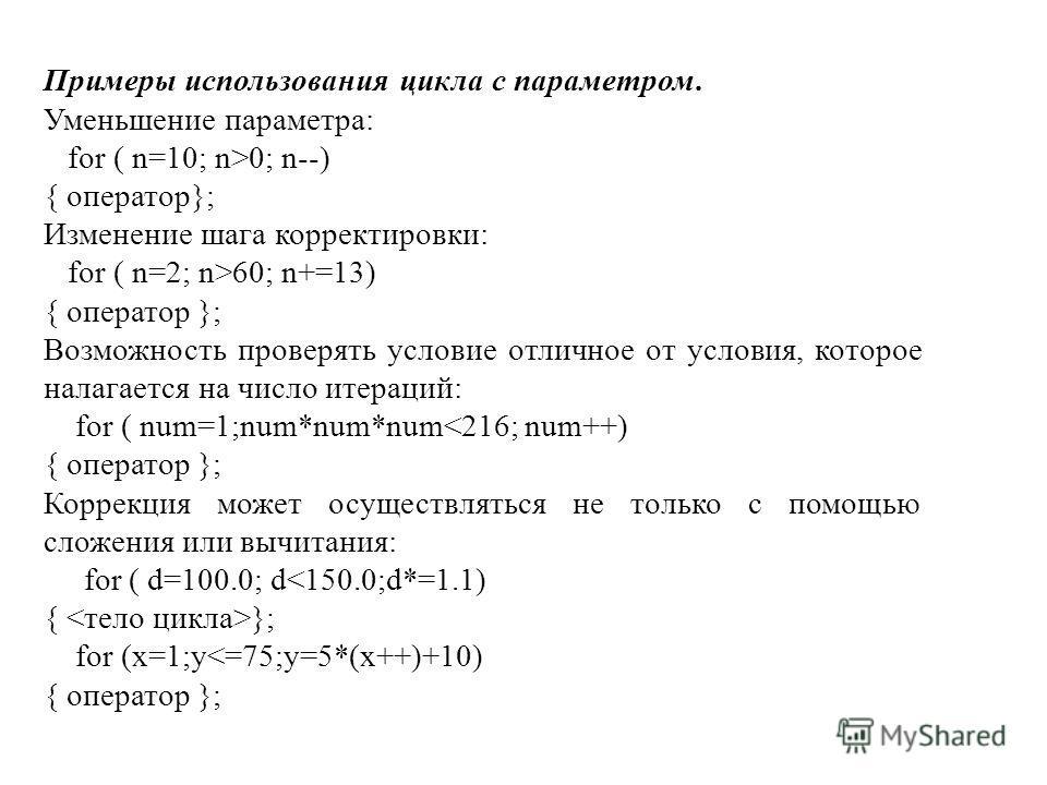 Примеры использования цикла с параметром. Уменьшение параметра: for ( n=10; n>0; n--) { оператор}; Изменение шага корректировки: for ( n=2; n>60; n+=13) { оператор }; Возможность проверять условие отличное от условия, которое налагается на число итер