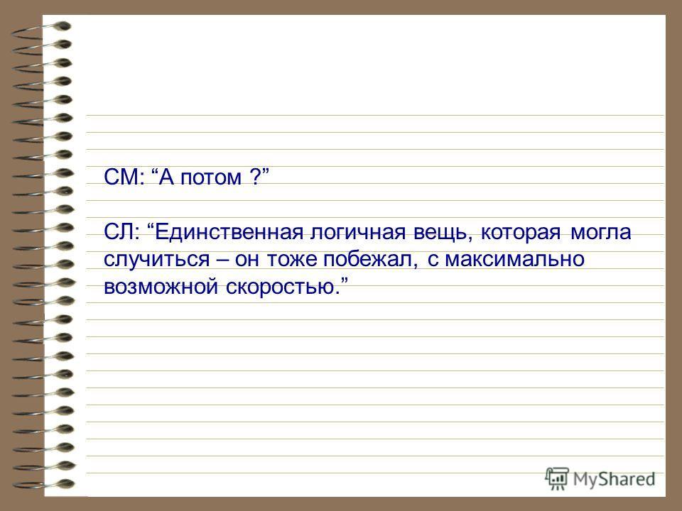 СM: А потом, что случилось потом? Говори, пожалуйста. SL: Случилось единственно логичное - я побежала что было сил.