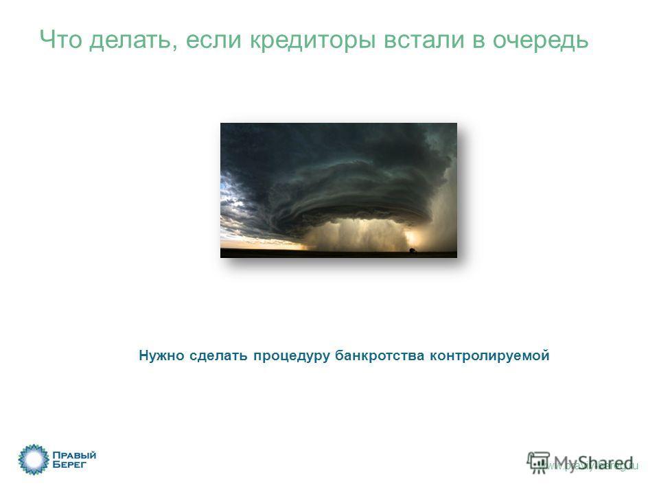 www.praviy-bereg.ru Что делать, если кредиторы встали в очередь Нужно сделать процедуру банкротства контролируемой